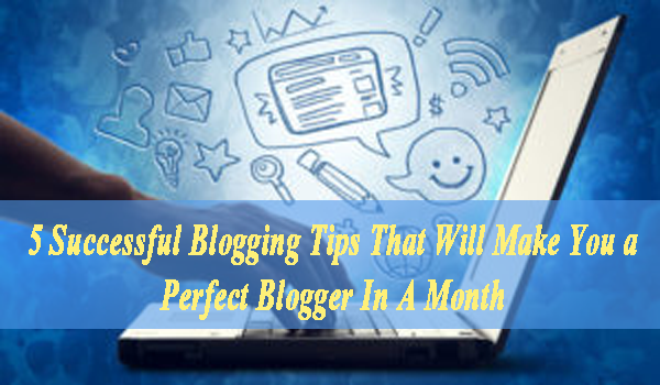 5 Successful Blogging Tips That Will Make You a Perfect Blogger In A Month