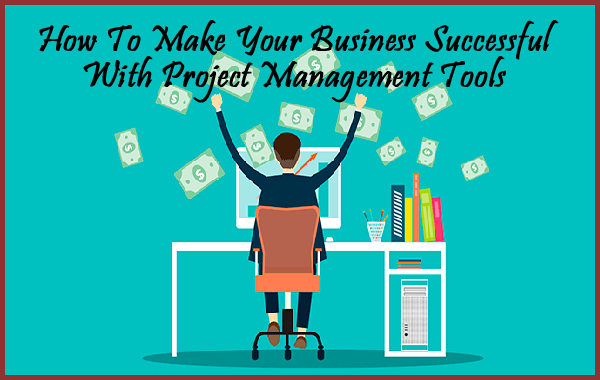 How To Make Your Business Successful With Project Management Tools